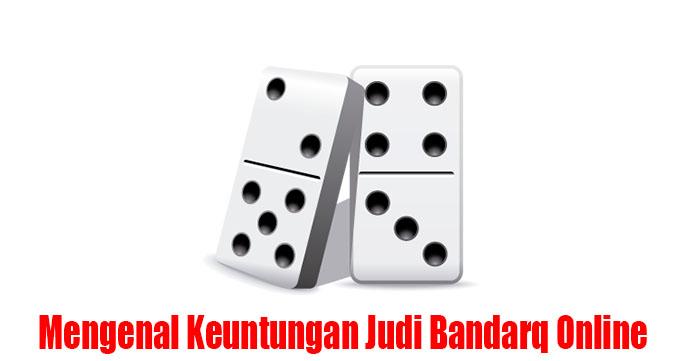 Mengenal Keuntungan Judi Bandarq Online